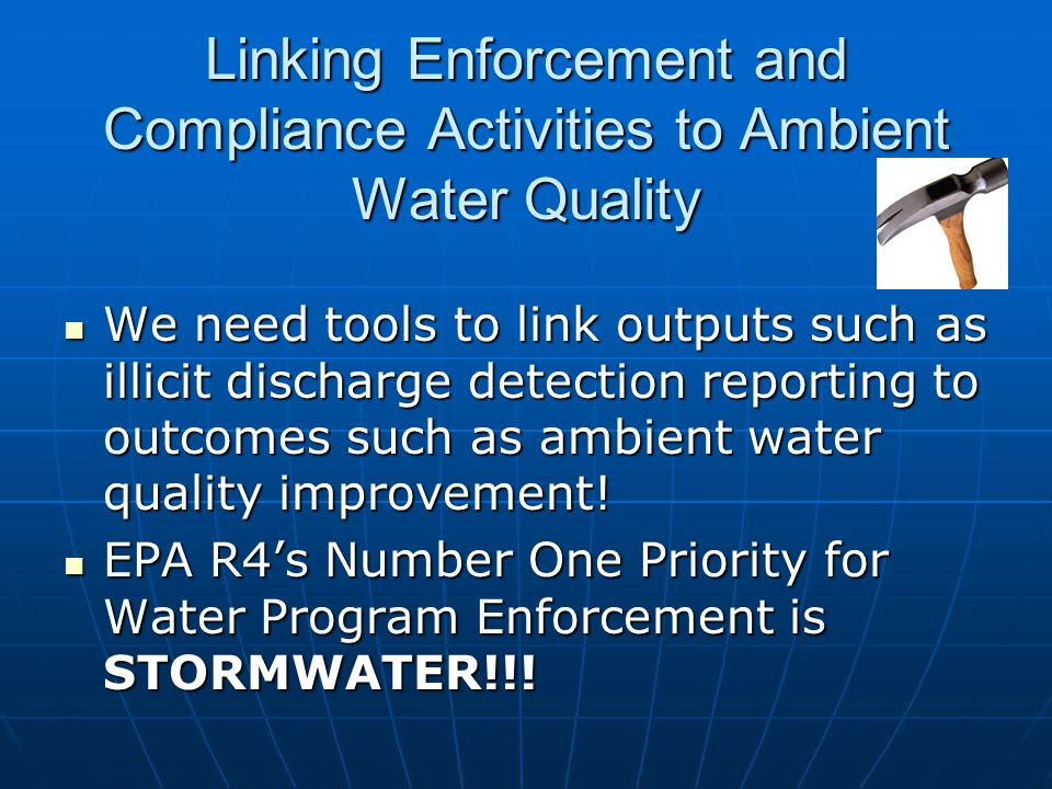 Linking Enforcement and Compliance Activities to Ambient Water Quality We need tools to link outputs such as illicit discharge detection reporting to outcomes such as ambient water quality improvement.