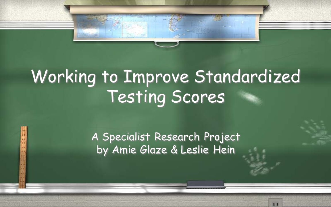 Working to Improve Standardized Testing Scores A Specialist Research Project by Amie Glaze & Leslie Hein A Specialist Research Project by Amie Glaze & Leslie Hein