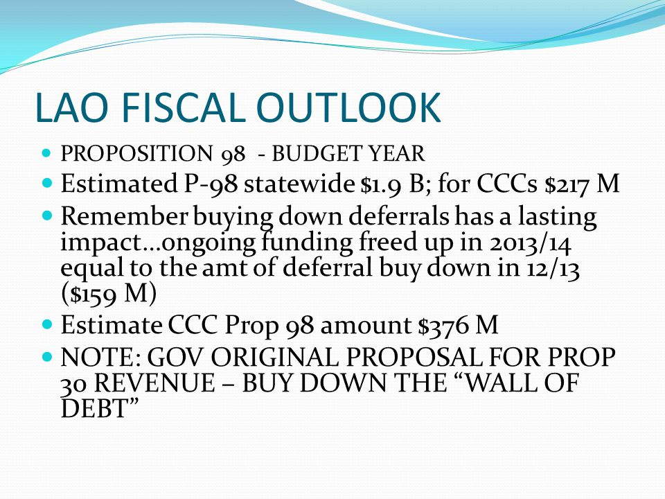 LAO FISCAL OUTLOOK PROPOSITION 98 - BUDGET YEAR Estimated P-98 statewide $1.9 B; for CCCs $217 M Remember buying down deferrals has a lasting impact…o