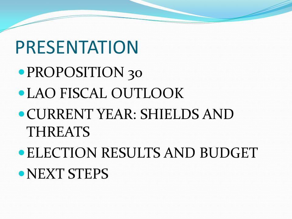 PRESENTATION PROPOSITION 30 LAO FISCAL OUTLOOK CURRENT YEAR: SHIELDS AND THREATS ELECTION RESULTS AND BUDGET NEXT STEPS