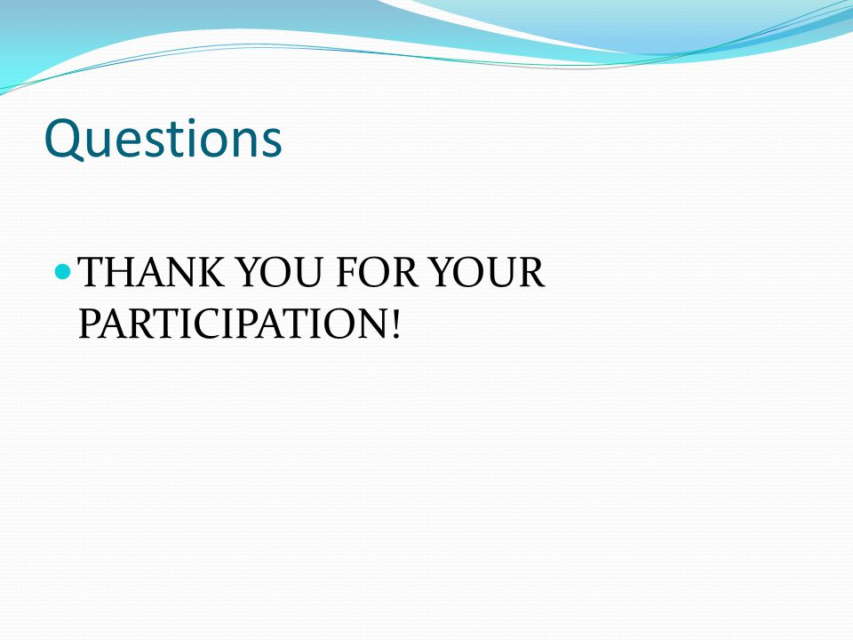 Questions THANK YOU FOR YOUR PARTICIPATION!