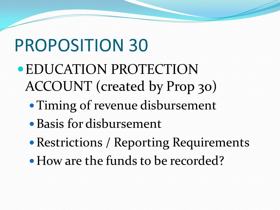 PROPOSITION 30 EDUCATION PROTECTION ACCOUNT (created by Prop 30) Timing of revenue disbursement Basis for disbursement Restrictions / Reporting Requir