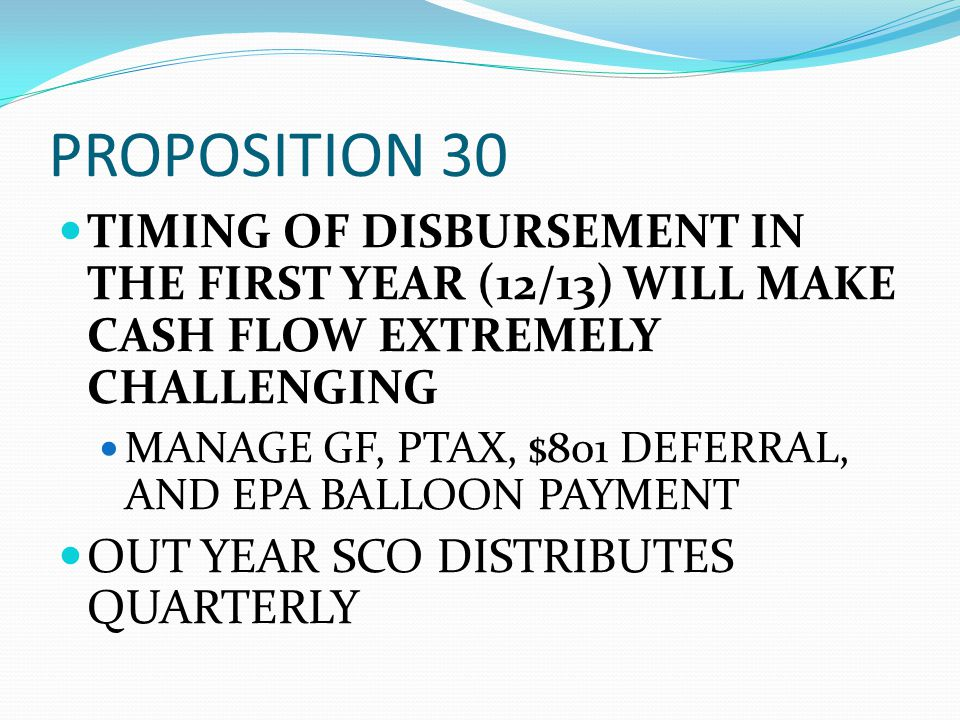 PROPOSITION 30 TIMING OF DISBURSEMENT IN THE FIRST YEAR (12/13) WILL MAKE CASH FLOW EXTREMELY CHALLENGING MANAGE GF, PTAX, $801 DEFERRAL, AND EPA BALL