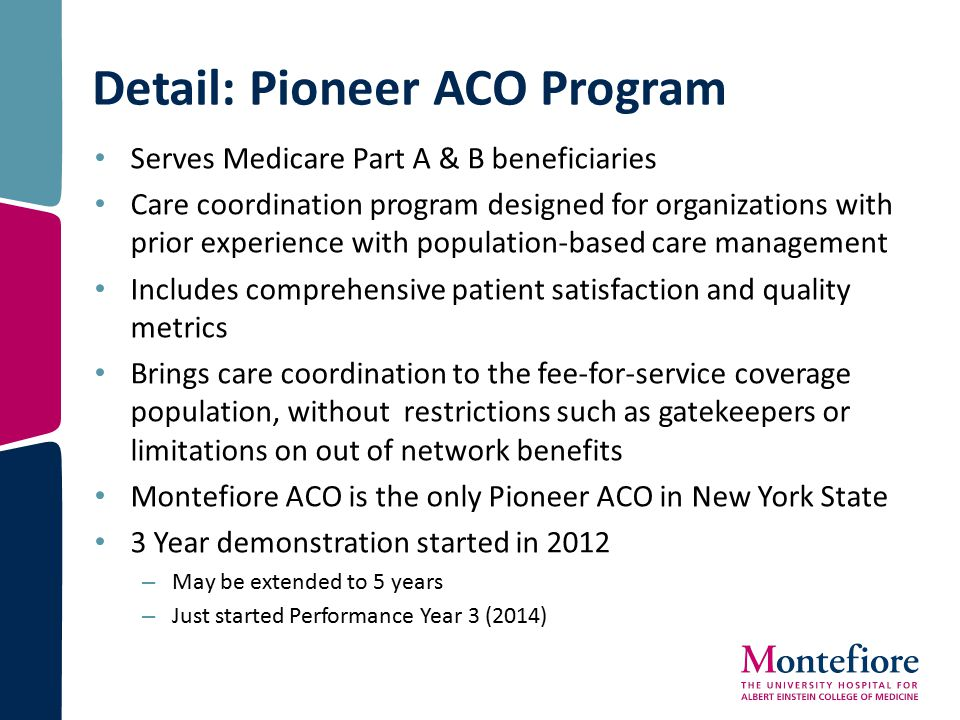 Detail: Pioneer ACO Program Serves Medicare Part A & B beneficiaries Care coordination program designed for organizations with prior experience with p