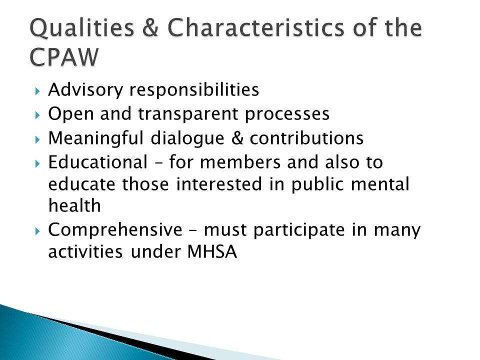  Advisory responsibilities  Open and transparent processes  Meaningful dialogue & contributions  Educational – for members and also to educate those interested in public mental health  Comprehensive – must participate in many activities under MHSA
