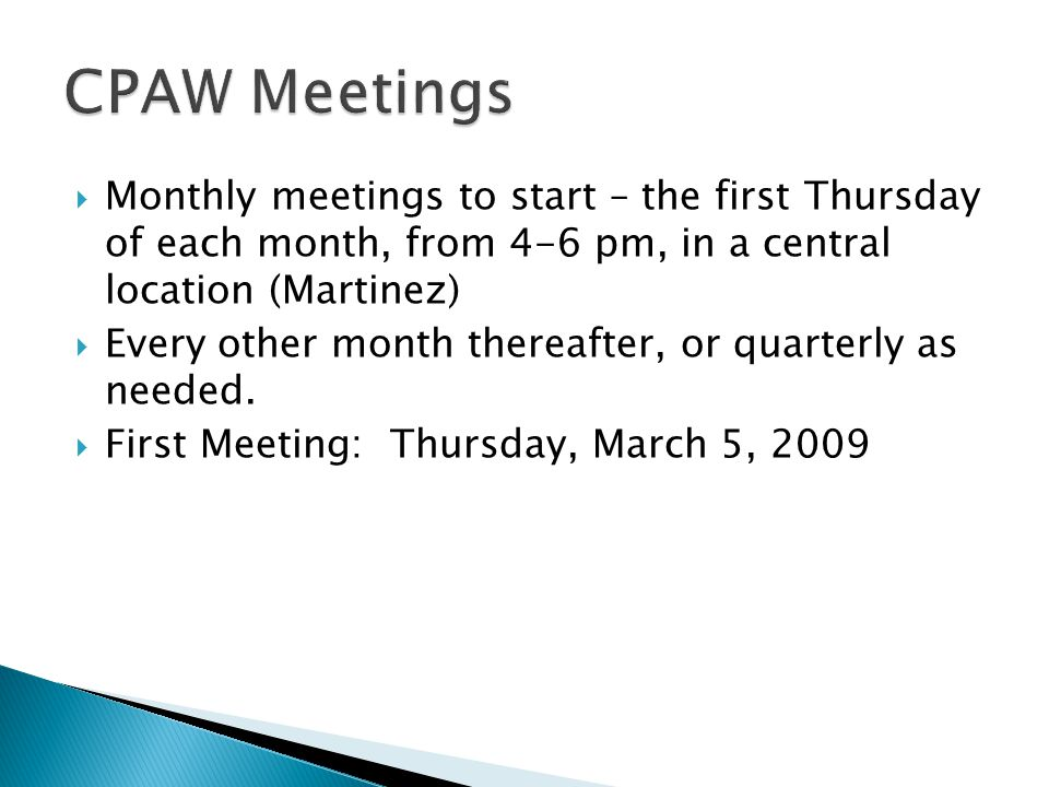  Monthly meetings to start – the first Thursday of each month, from 4-6 pm, in a central location (Martinez)  Every other month thereafter, or quarterly as needed.