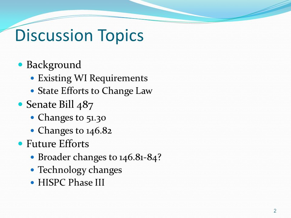 Discussion Topics Background Existing WI Requirements State Efforts to Change Law Senate Bill 487 Changes to 51.30 Changes to 146.82 Future Efforts Broader changes to 146.81-84.