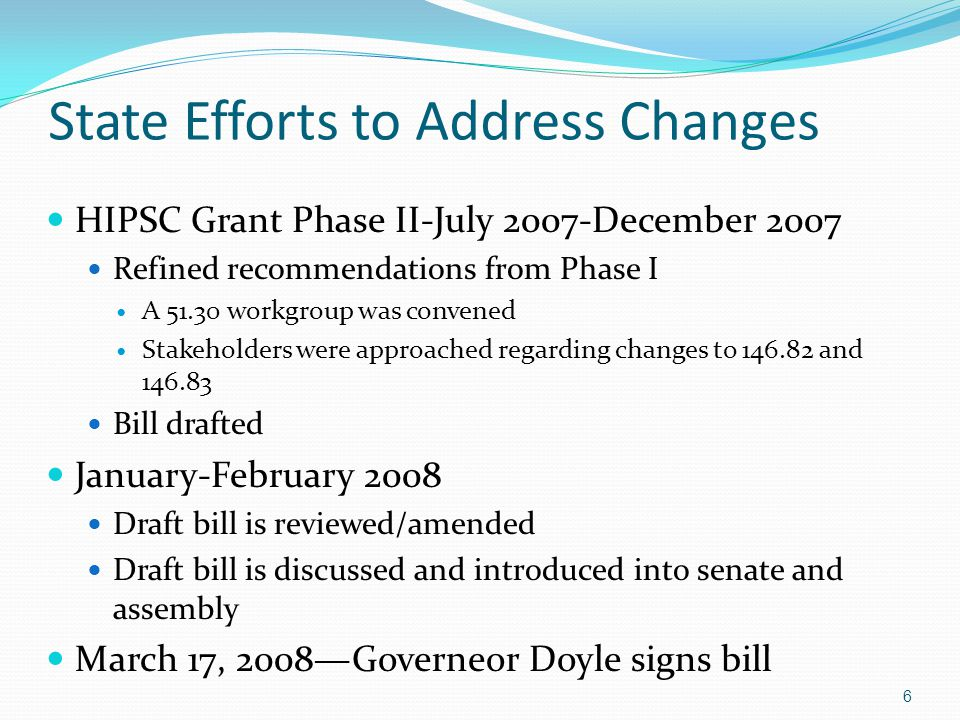 State Efforts to Address Changes HIPSC Grant Phase II-July 2007-December 2007 Refined recommendations from Phase I A 51.30 workgroup was convened Stakeholders were approached regarding changes to 146.82 and 146.83 Bill drafted January-February 2008 Draft bill is reviewed/amended Draft bill is discussed and introduced into senate and assembly March 17, 2008—Governeor Doyle signs bill 6