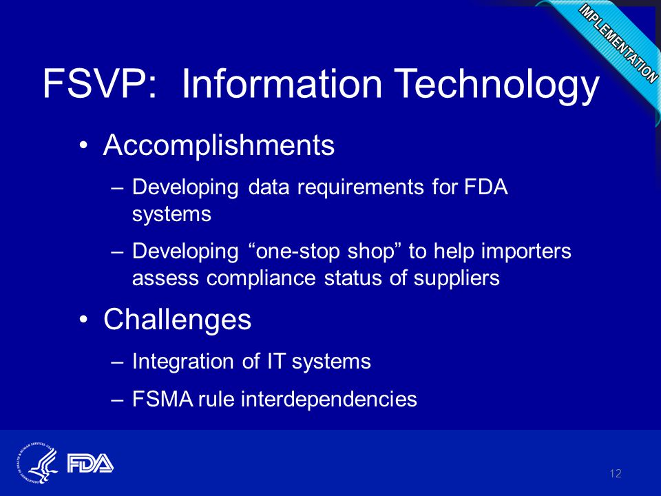 FSVP: Information Technology Accomplishments –Developing data requirements for FDA systems –Developing one-stop shop to help importers assess compliance status of suppliers Challenges –Integration of IT systems –FSMA rule interdependencies 12