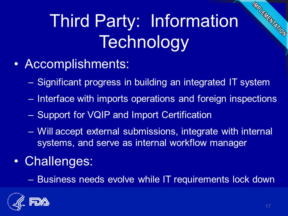 Third Party: Information Technology Accomplishments: –Significant progress in building an integrated IT system –Interface with imports operations and foreign inspections –Support for VQIP and Import Certification –Will accept external submissions, integrate with internal systems, and serve as internal workflow manager Challenges: –Business needs evolve while IT requirements lock down 17