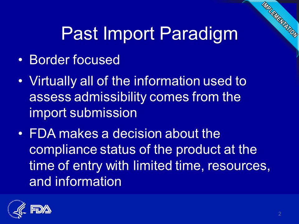 Past Import Paradigm Border focused Virtually all of the information used to assess admissibility comes from the import submission FDA makes a decisio