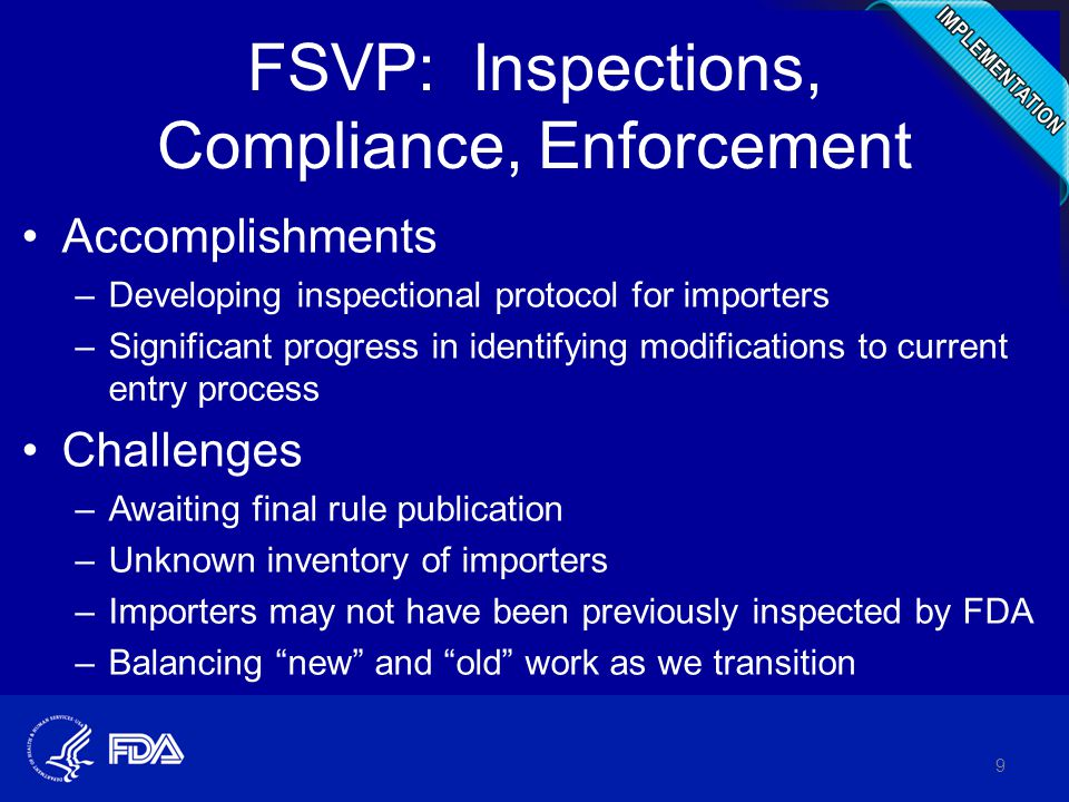 FSVP: Inspections, Compliance, Enforcement Accomplishments –Developing inspectional protocol for importers –Significant progress in identifying modifications to current entry process Challenges –Awaiting final rule publication –Unknown inventory of importers –Importers may not have been previously inspected by FDA –Balancing new and old work as we transition 9