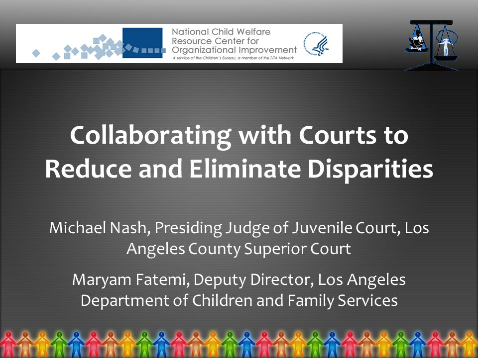 Collaborating with Courts to Reduce and Eliminate Disparities Michael Nash, Presiding Judge of Juvenile Court, Los Angeles County Superior Court Maryam Fatemi, Deputy Director, Los Angeles Department of Children and Family Services