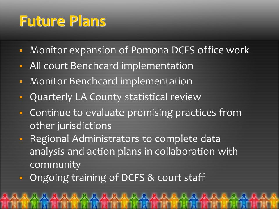 Future Plans  Monitor expansion of Pomona DCFS office work  All court Benchcard implementation  Monitor Benchcard implementation  Quarterly LA County statistical review  Continue to evaluate promising practices from other jurisdictions  Regional Administrators to complete data analysis and action plans in collaboration with community  Ongoing training of DCFS & court staff