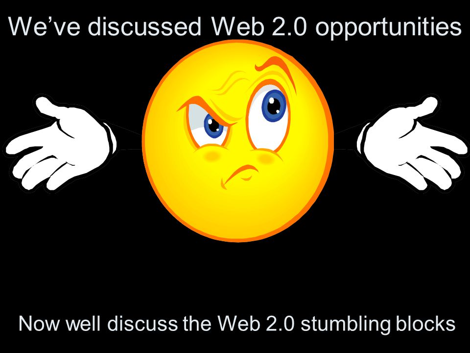 We've discussed Web 2.0 opportunities Now well discuss the Web 2.0 stumbling blocks