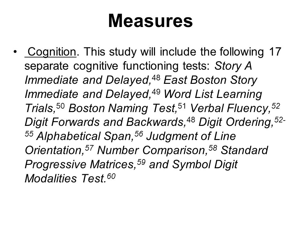 Measures Cognition. This study will include the following 17 separate cognitive functioning tests: Story A Immediate and Delayed, 48 East Boston Story