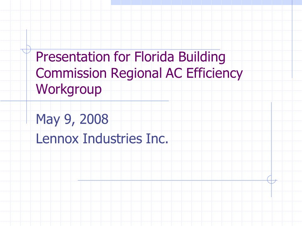 Presentation for Florida Building Commission Regional AC Efficiency Workgroup May 9, 2008 Lennox Industries Inc.