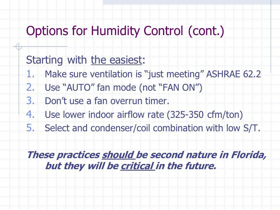"""Starting with the easiest: 1. Make sure ventilation is """"just meeting"""" ASHRAE 62.2 2. Use """"AUTO"""" fan mode (not """"FAN ON"""") 3. Don't use a fan overrun tim"""