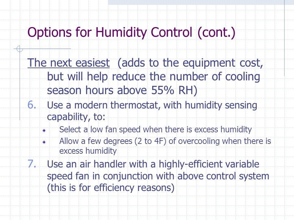 The next easiest (adds to the equipment cost, but will help reduce the number of cooling season hours above 55% RH) 6.