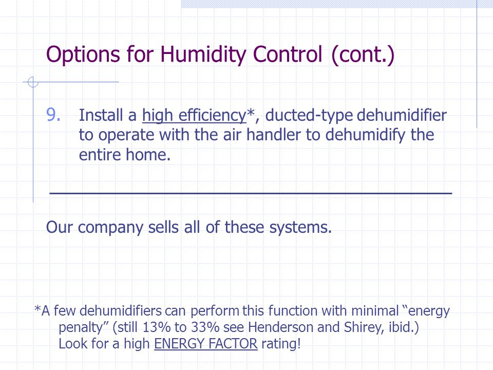 9. Install a high efficiency*, ducted-type dehumidifier to operate with the air handler to dehumidify the entire home. Options for Humidity Control (c