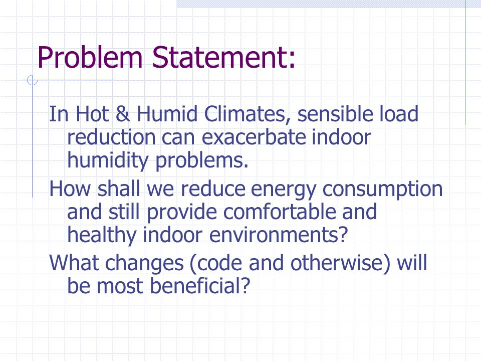Problem Statement: In Hot & Humid Climates, sensible load reduction can exacerbate indoor humidity problems.