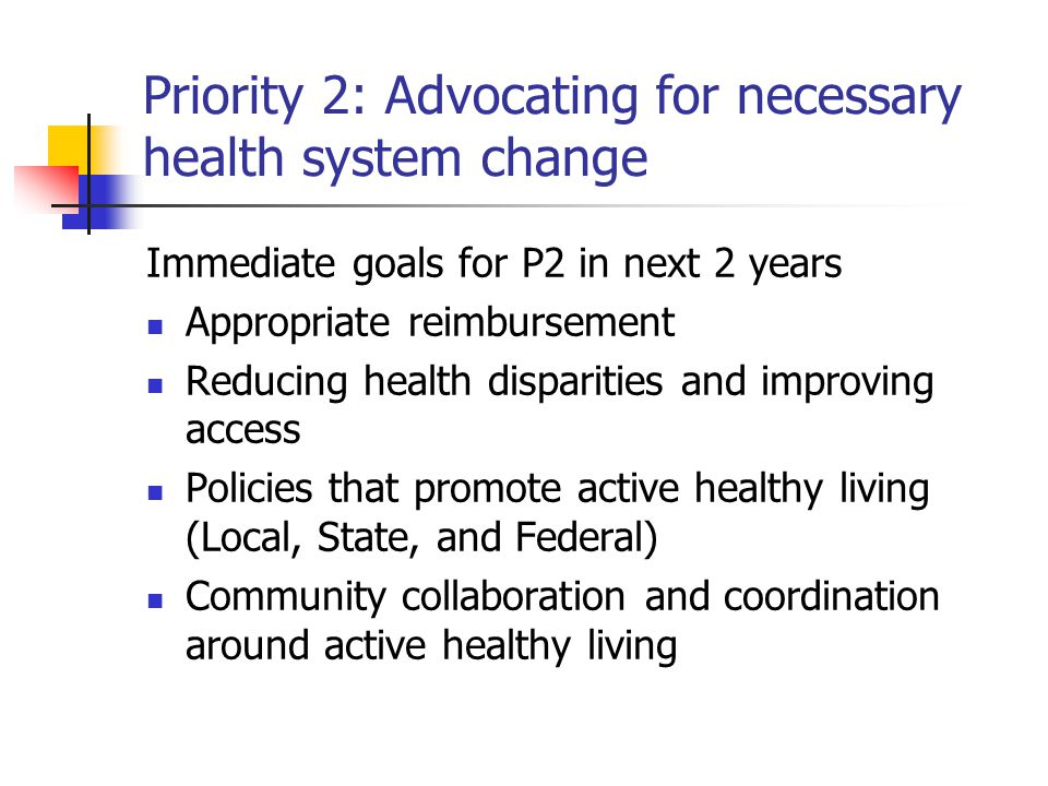 Priority 2: Advocating for necessary health system change Immediate goals for P2 in next 2 years Appropriate reimbursement Reducing health disparities and improving access Policies that promote active healthy living (Local, State, and Federal) Community collaboration and coordination around active healthy living