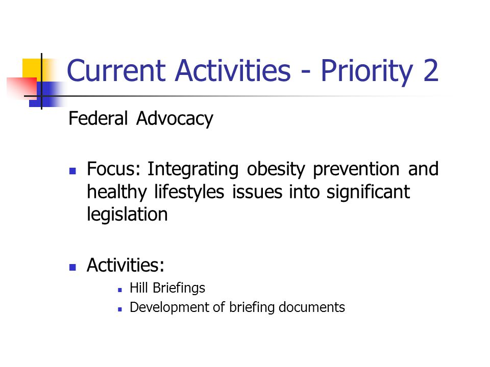 Current Activities - Priority 2 Federal Advocacy Focus: Integrating obesity prevention and healthy lifestyles issues into significant legislation Activities: Hill Briefings Development of briefing documents