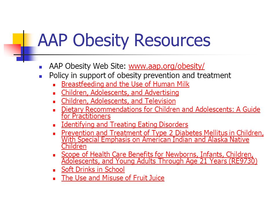 AAP Obesity Resources AAP Obesity Web Site: www.aap.org/obesity/www.aap.org/obesity/ Policy in support of obesity prevention and treatment Breastfeeding and the Use of Human Milk Children, Adolescents, and Advertising Children, Adolescents, and Television Dietary Recommendations for Children and Adolescents: A Guide for Practitioners Dietary Recommendations for Children and Adolescents: A Guide for Practitioners Identifying and Treating Eating Disorders Prevention and Treatment of Type 2 Diabetes Mellitus in Children, With Special Emphasis on American Indian and Alaska Native Children Prevention and Treatment of Type 2 Diabetes Mellitus in Children, With Special Emphasis on American Indian and Alaska Native Children Scope of Health Care Benefits for Newborns, Infants, Children, Adolescents, and Young Adults Through Age 21 Years (RE9730) Scope of Health Care Benefits for Newborns, Infants, Children, Adolescents, and Young Adults Through Age 21 Years (RE9730) Soft Drinks in School The Use and Misuse of Fruit Juice