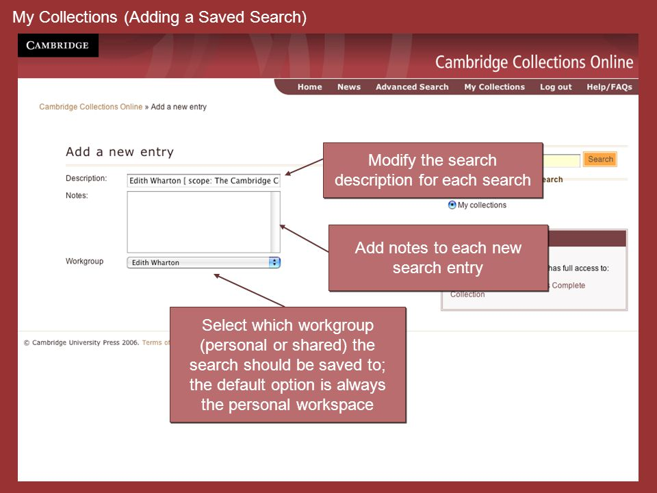My Collections (Adding a Saved Search) Select which workgroup (personal or shared) the search should be saved to; the default option is always the personal workspace Select which workgroup (personal or shared) the search should be saved to; the default option is always the personal workspace Modify the search description for each search Modify the search description for each search Add notes to each new search entry Add notes to each new search entry