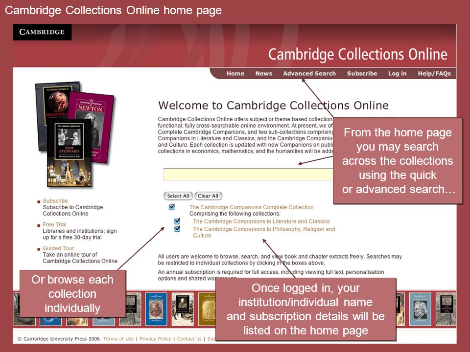 Or browse each collection individually Or browse each collection individually Cambridge Collections Online home page From the home page you may search across the collections using the quick or advanced search… From the home page you may search across the collections using the quick or advanced search… Once logged in, your institution/individual name and subscription details will be listed on the home page Once logged in, your institution/individual name and subscription details will be listed on the home page