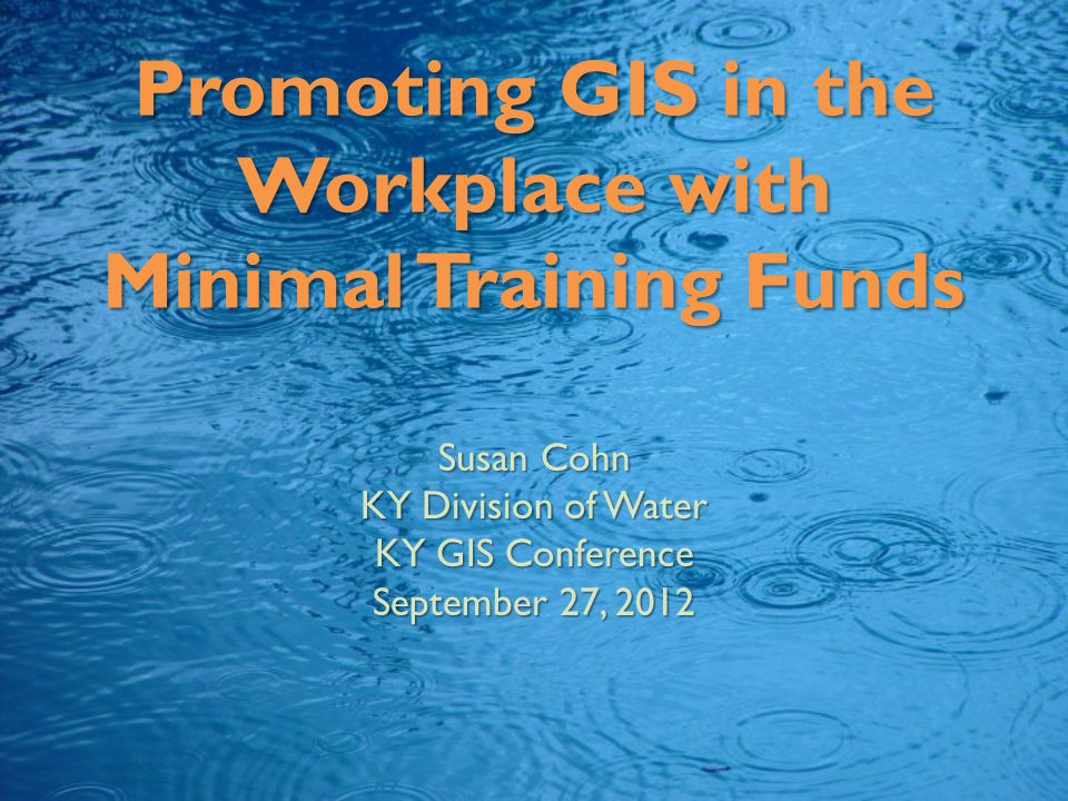 Promoting GIS in the Workplace with Minimal Training Funds Susan Cohn KY Division of Water KY GIS Conference September 27, 2012