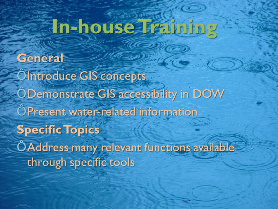 In-house Training General ÔIntroduce GIS concepts ÔDemonstrate GIS accessibility in DOW ÔPresent water-related information Specific Topics ÔAddress many relevant functions available through specific tools