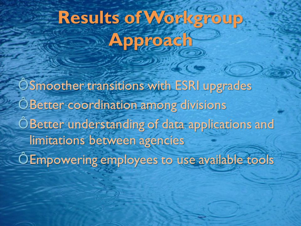 Results of Workgroup Approach ÔSmoother transitions with ESRI upgrades ÔBetter coordination among divisions ÔBetter understanding of data applications and limitations between agencies ÔEmpowering employees to use available tools