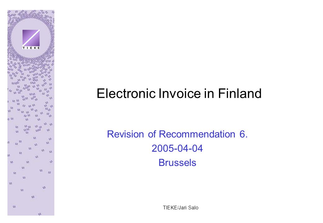 TIEKE/Jari Salo Electronic Invoice in Finland Revision of Recommendation 6. 2005-04-04 Brussels