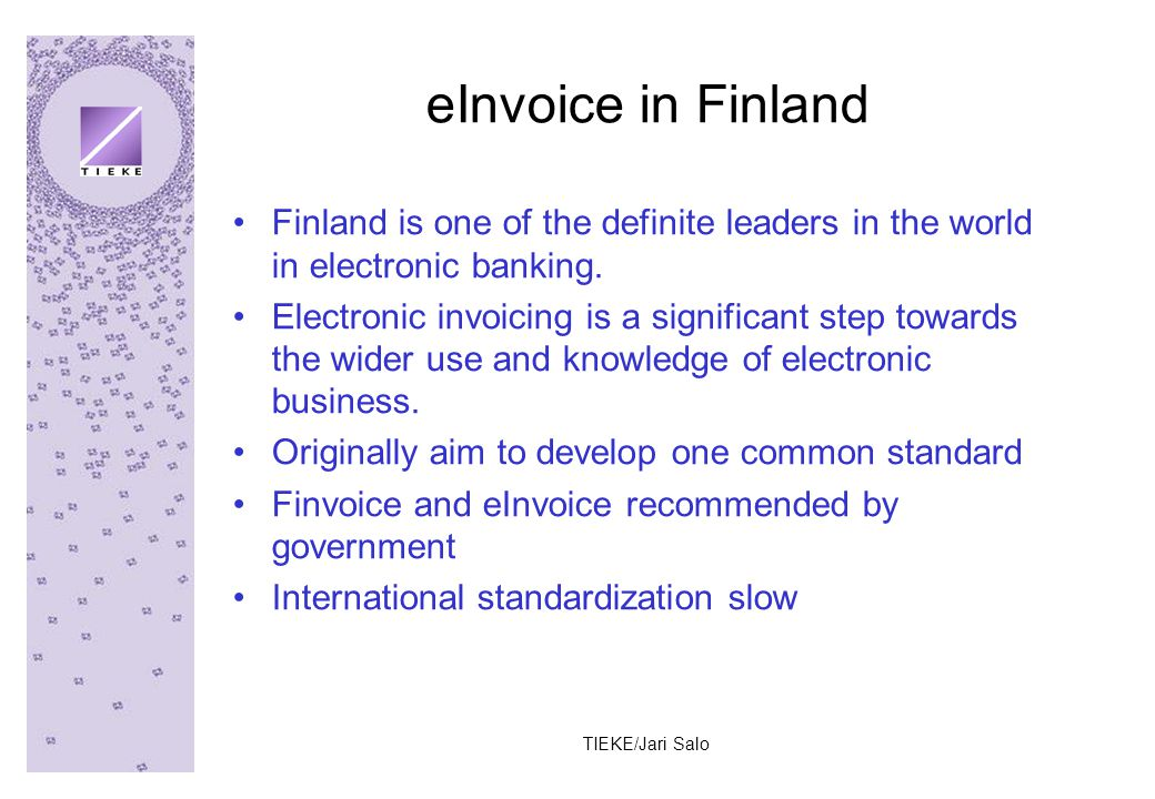 TIEKE/Jari Salo eInvoice in Finland Finland is one of the definite leaders in the world in electronic banking.