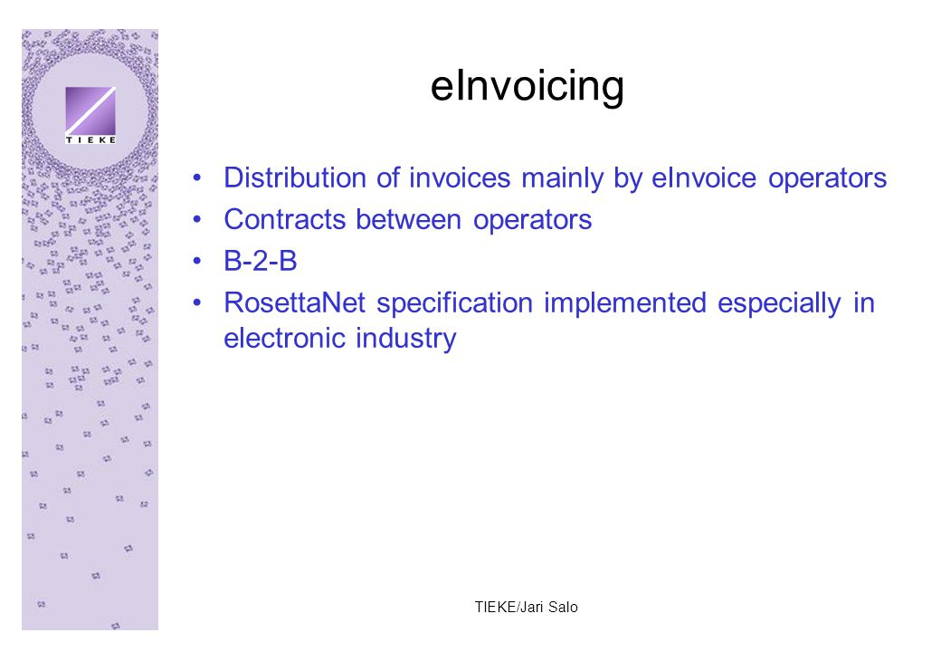 TIEKE/Jari Salo eInvoicing Distribution of invoices mainly by eInvoice operators Contracts between operators B-2-B RosettaNet specification implemented especially in electronic industry