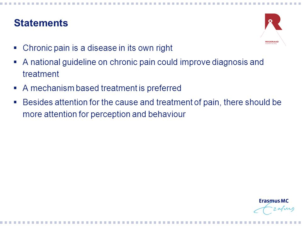 Statements  Chronic pain is a disease in its own right  A national guideline on chronic pain could improve diagnosis and treatment  A mechanism based treatment is preferred  Besides attention for the cause and treatment of pain, there should be more attention for perception and behaviour