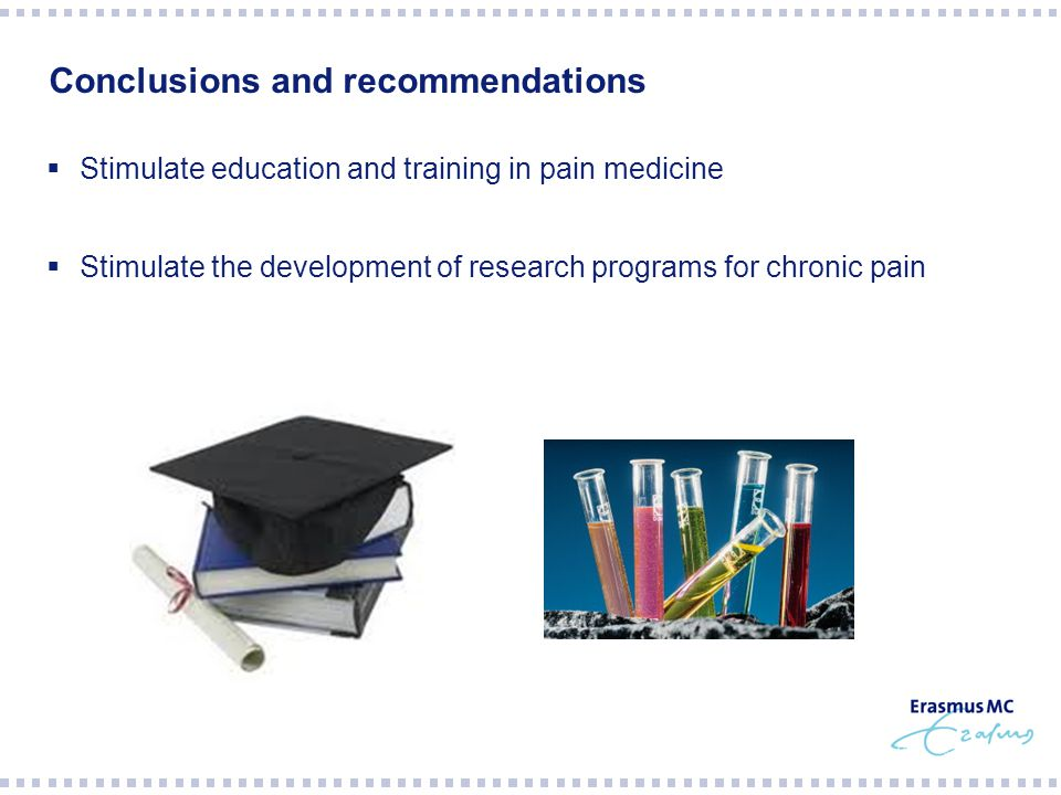 Conclusions and recommendations  Stimulate education and training in pain medicine  Stimulate the development of research programs for chronic pain