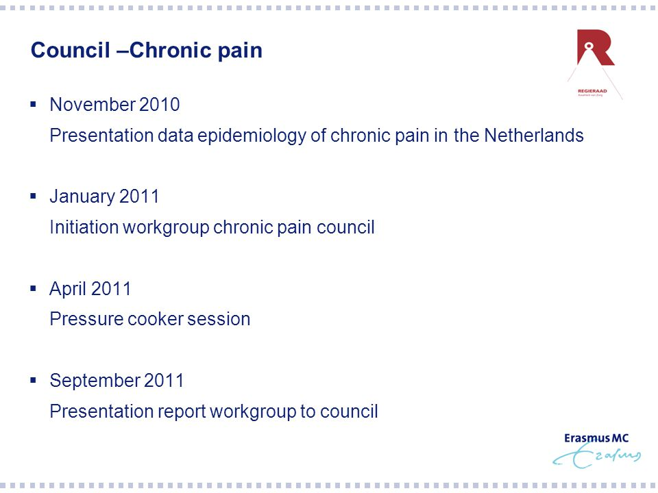 Council –Chronic pain  November 2010 Presentation data epidemiology of chronic pain in the Netherlands  January 2011 Initiation workgroup chronic pain council  April 2011 Pressure cooker session  September 2011 Presentation report workgroup to council