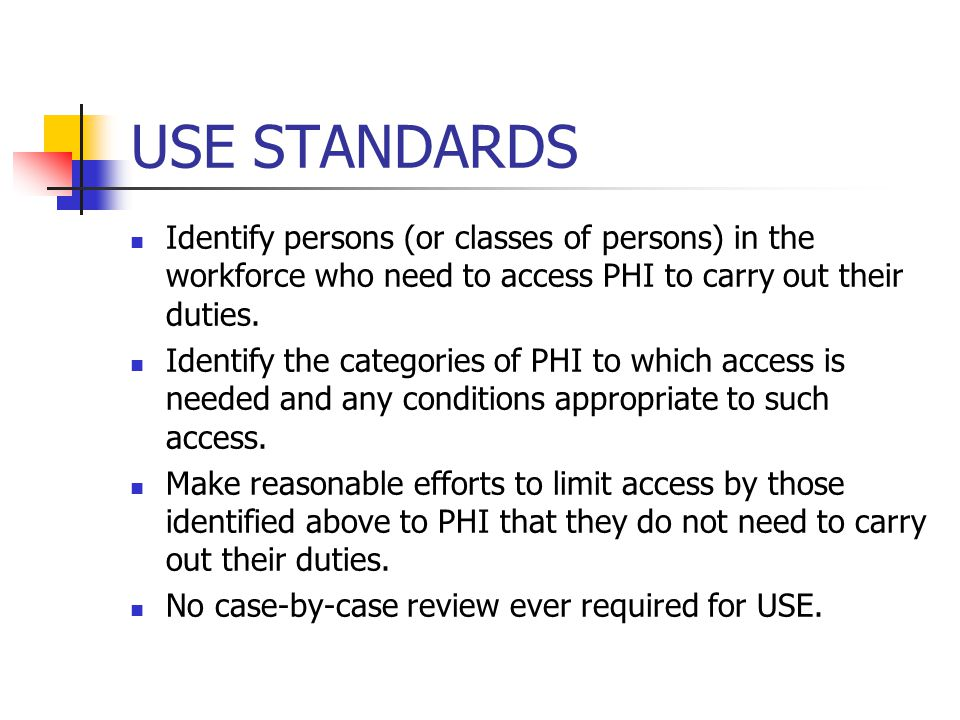 USE STANDARDS Identify persons (or classes of persons) in the workforce who need to access PHI to carry out their duties.