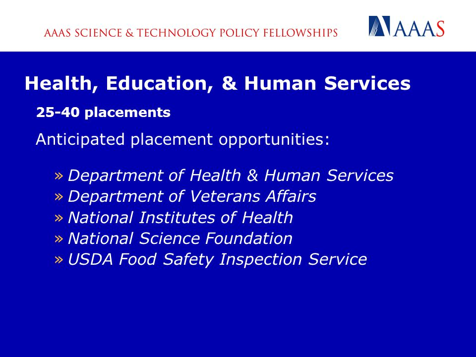 Health, Education, & Human Services 25-40 placements Anticipated placement opportunities: »Department of Health & Human Services »Department of Veterans Affairs »National Institutes of Health »National Science Foundation »USDA Food Safety Inspection Service