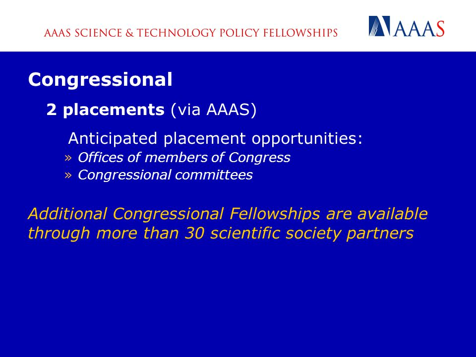 Congressional 2 placements (via AAAS) Anticipated placement opportunities: »Offices of members of Congress »Congressional committees Additional Congressional Fellowships are available through more than 30 scientific society partners