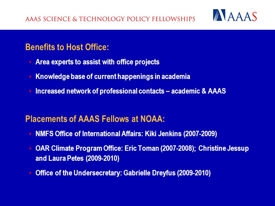 Benefits to Host Office: Area experts to assist with office projects Knowledge base of current happenings in academia Increased network of professional contacts – academic & AAAS Placements of AAAS Fellows at NOAA: NMFS Office of International Affairs: Kiki Jenkins (2007-2009) OAR Climate Program Office: Eric Toman (2007-2008); Christine Jessup and Laura Petes (2009-2010) Office of the Undersecretary: Gabrielle Dreyfus (2009-2010)