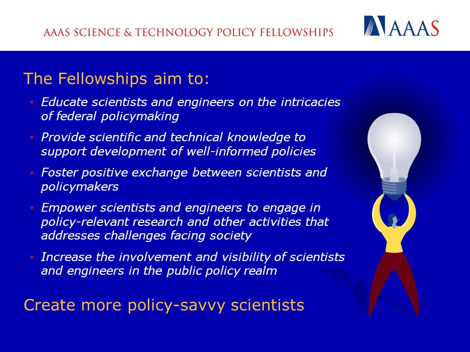 The Fellowships aim to: Educate scientists and engineers on the intricacies of federal policymaking Provide scientific and technical knowledge to support development of well-informed policies Foster positive exchange between scientists and policymakers Empower scientists and engineers to engage in policy-relevant research and other activities that addresses challenges facing society Increase the involvement and visibility of scientists and engineers in the public policy realm Create more policy-savvy scientists