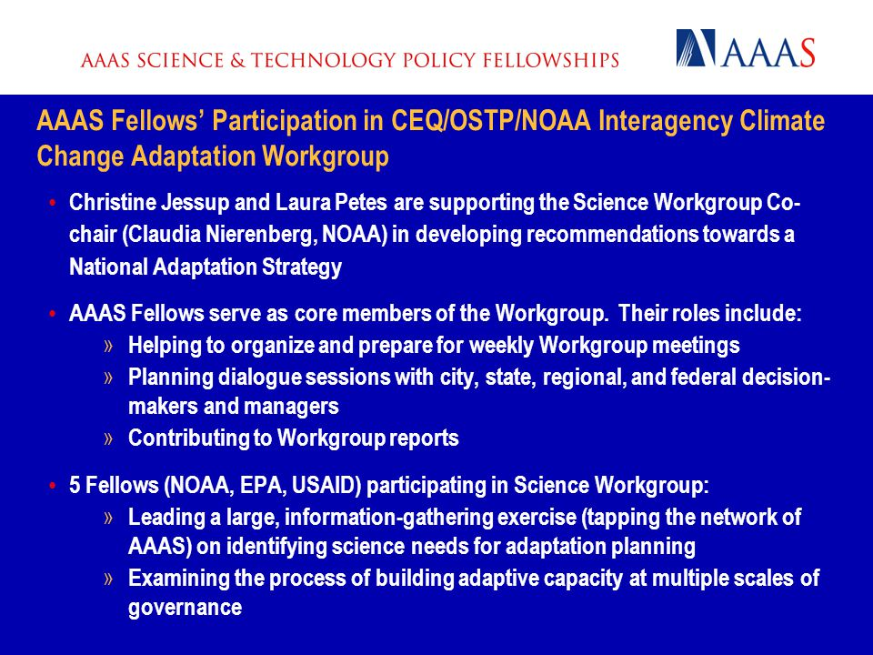 AAAS Fellows' Participation in CEQ/OSTP/NOAA Interagency Climate Change Adaptation Workgroup Christine Jessup and Laura Petes are supporting the Science Workgroup Co- chair (Claudia Nierenberg, NOAA) in developing recommendations towards a National Adaptation Strategy AAAS Fellows serve as core members of the Workgroup.