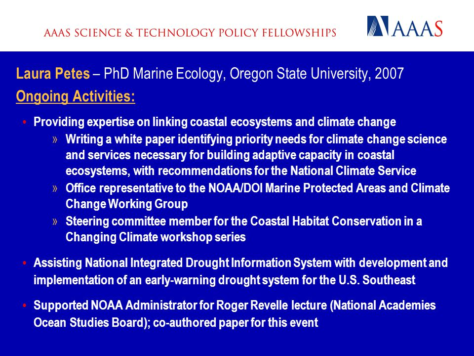 Laura Petes – PhD Marine Ecology, Oregon State University, 2007 Ongoing Activities: Providing expertise on linking coastal ecosystems and climate change » Writing a white paper identifying priority needs for climate change science and services necessary for building adaptive capacity in coastal ecosystems, with recommendations for the National Climate Service » Office representative to the NOAA/DOI Marine Protected Areas and Climate Change Working Group » Steering committee member for the Coastal Habitat Conservation in a Changing Climate workshop series Assisting National Integrated Drought Information System with development and implementation of an early-warning drought system for the U.S.