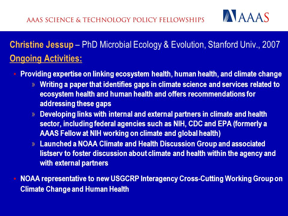 Christine Jessup – PhD Microbial Ecology & Evolution, Stanford Univ., 2007 Ongoing Activities: Providing expertise on linking ecosystem health, human health, and climate change » Writing a paper that identifies gaps in climate science and services related to ecosystem health and human health and offers recommendations for addressing these gaps » Developing links with internal and external partners in climate and health sector, including federal agencies such as NIH, CDC and EPA (formerly a AAAS Fellow at NIH working on climate and global health) » Launched a NOAA Climate and Health Discussion Group and associated listserv to foster discussion about climate and health within the agency and with external partners NOAA representative to new USGCRP Interagency Cross-Cutting Working Group on Climate Change and Human Health