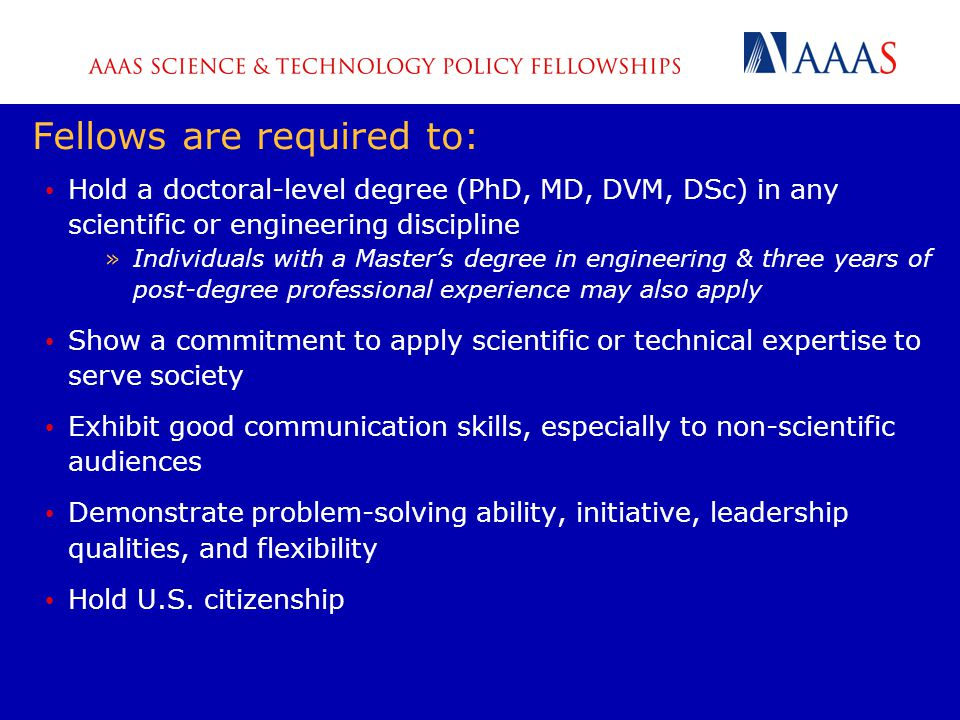 Fellows are required to: Hold a doctoral-level degree (PhD, MD, DVM, DSc) in any scientific or engineering discipline »Individuals with a Master's degree in engineering & three years of post-degree professional experience may also apply Show a commitment to apply scientific or technical expertise to serve society Exhibit good communication skills, especially to non-scientific audiences Demonstrate problem-solving ability, initiative, leadership qualities, and flexibility Hold U.S.