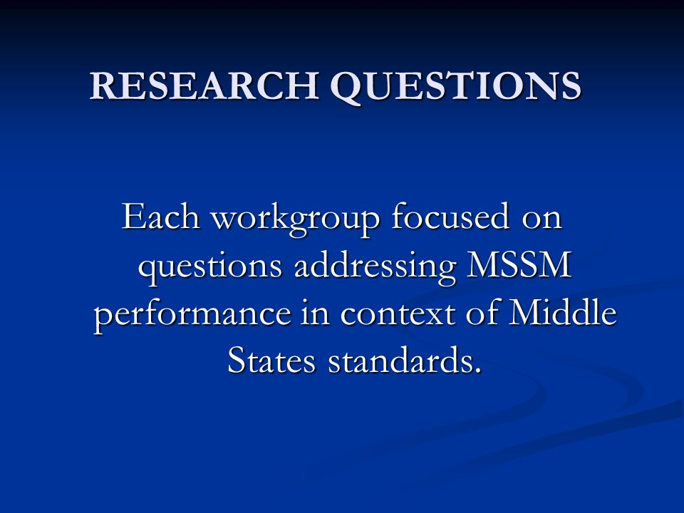 RESEARCH QUESTIONS Each workgroup focused on questions addressing MSSM performance in context of Middle States standards.