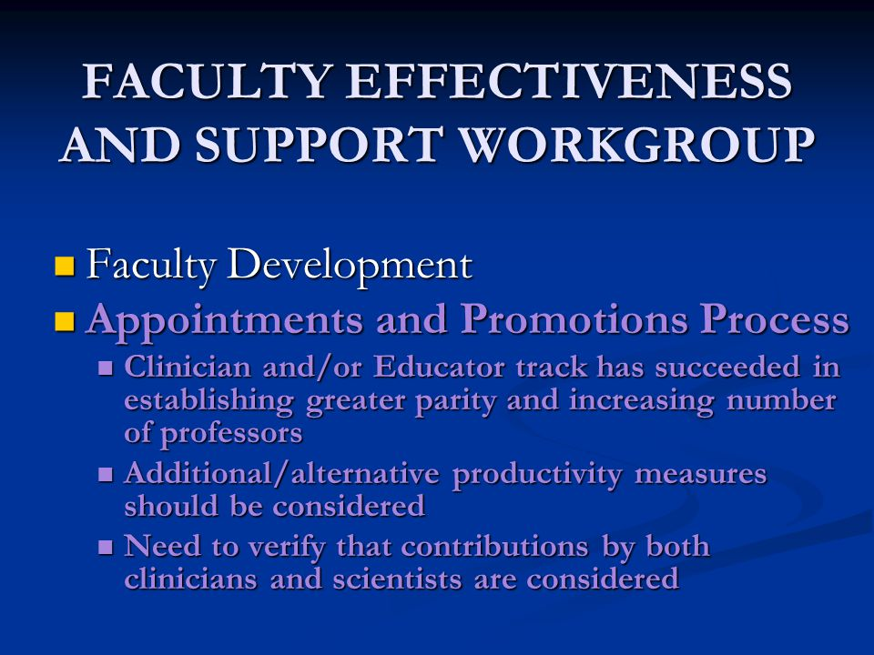 FACULTY EFFECTIVENESS AND SUPPORT WORKGROUP Faculty Development Faculty Development Appointments and Promotions Process Appointments and Promotions Process Clinician and/or Educator track has succeeded in establishing greater parity and increasing number of professors Clinician and/or Educator track has succeeded in establishing greater parity and increasing number of professors Additional/alternative productivity measures should be considered Additional/alternative productivity measures should be considered Need to verify that contributions by both clinicians and scientists are considered Need to verify that contributions by both clinicians and scientists are considered